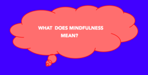 What does Mindfulness mean?